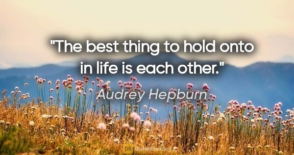 "Audrey Hepburn quote: ""The best thing to hold onto in life is each other."""