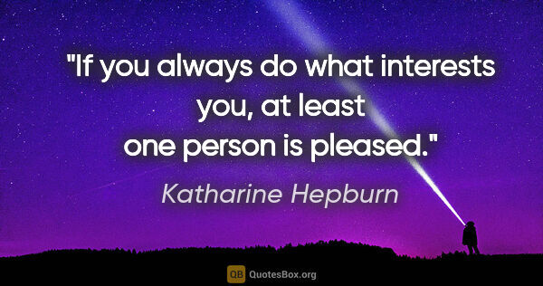 "Katharine Hepburn quote: ""If you always do what interests you, at least one person is..."""