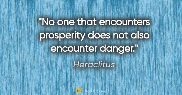 "Heraclitus quote: ""No one that encounters prosperity does not also encounter danger."""