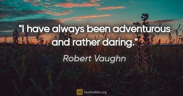 "Robert Vaughn quote: ""I have always been adventurous and rather daring."""