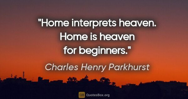 "Charles Henry Parkhurst quote: ""Home interprets heaven. Home is heaven for beginners."""