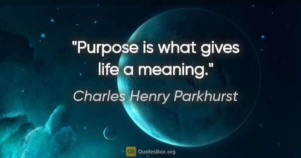 "Charles Henry Parkhurst quote: ""Purpose is what gives life a meaning."""