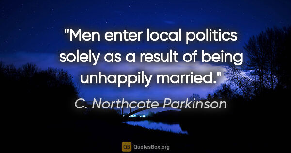 "C. Northcote Parkinson quote: ""Men enter local politics solely as a result of being unhappily..."""