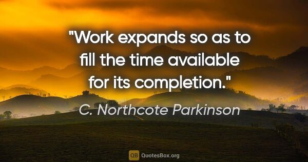 "C. Northcote Parkinson quote: ""Work expands so as to fill the time available for its completion."""