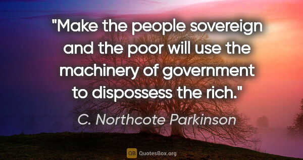 "C. Northcote Parkinson quote: ""Make the people sovereign and the poor will use the machinery..."""
