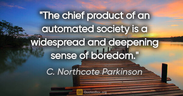 "C. Northcote Parkinson quote: ""The chief product of an automated society is a widespread and..."""