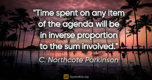 "C. Northcote Parkinson quote: ""Time spent on any item of the agenda will be in inverse..."""
