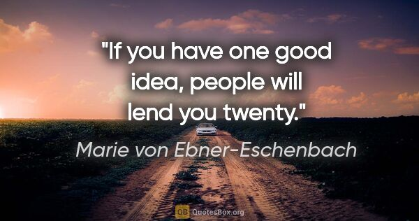 "Marie von Ebner-Eschenbach quote: ""If you have one good idea, people will lend you twenty."""