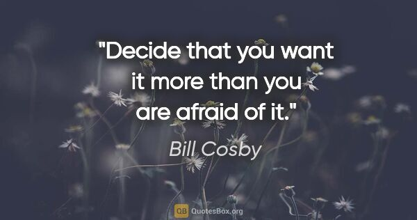 "Bill Cosby quote: ""Decide that you want it more than you are afraid of it."""