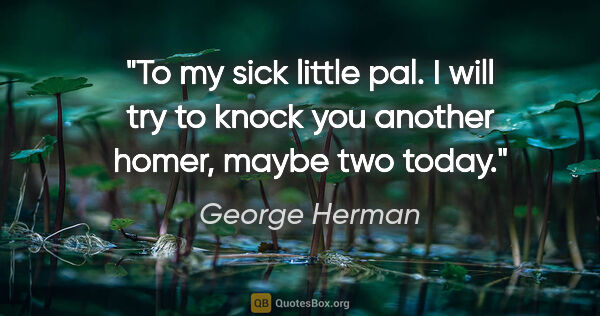 "George Herman quote: ""To my sick little pal. I will try to knock you another homer,..."""