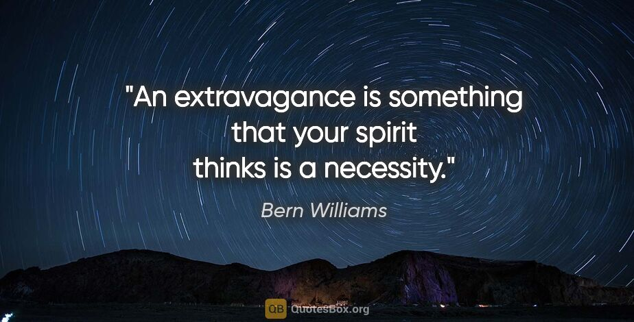 "Bern Williams quote: ""An extravagance is something that your spirit thinks is a..."""