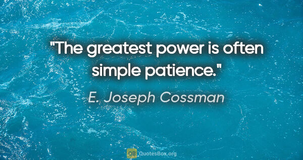 "E. Joseph Cossman quote: ""The greatest power is often simple patience."""