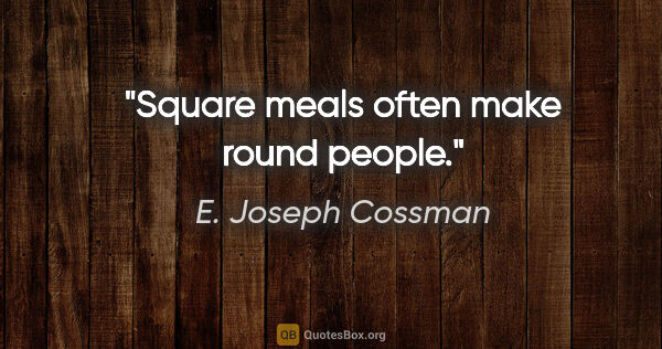"E. Joseph Cossman quote: ""Square meals often make round people."""