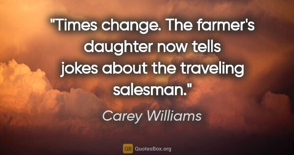 "Carey Williams quote: ""Times change. The farmer's daughter now tells jokes about the..."""