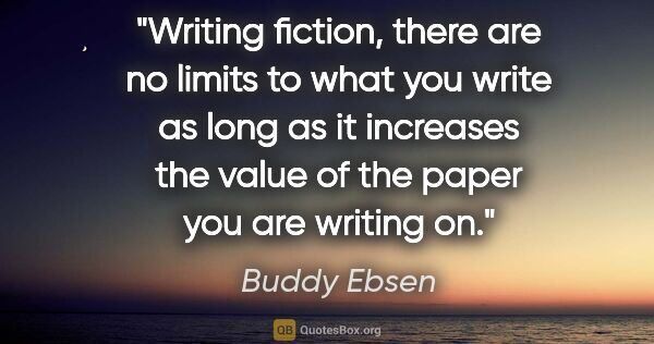 "Buddy Ebsen quote: ""Writing fiction, there are no limits to what you write as long..."""