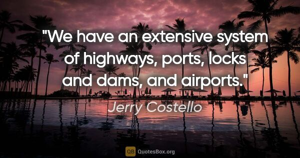 "Jerry Costello quote: ""We have an extensive system of highways, ports, locks and..."""