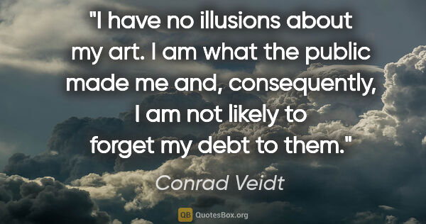 "Conrad Veidt quote: ""I have no illusions about my art. I am what the public made me..."""