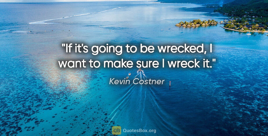 "Kevin Costner quote: ""If it's going to be wrecked, I want to make sure I wreck it."""
