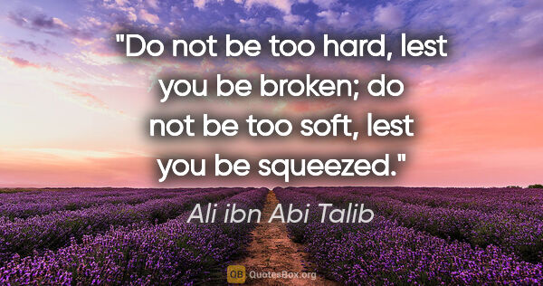 "Ali ibn Abi Talib quote: ""Do not be too hard, lest you be broken; do not be too soft,..."""
