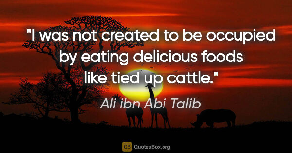 "Ali ibn Abi Talib quote: ""I was not created to be occupied by eating delicious foods..."""