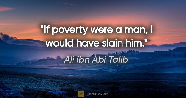"Ali ibn Abi Talib quote: ""If poverty were a man, I would have slain him."""