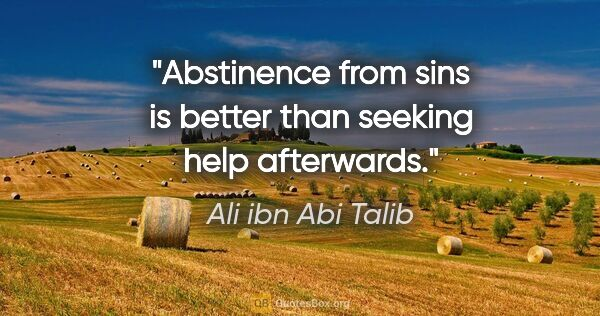 "Ali ibn Abi Talib quote: ""Abstinence from sins is better than seeking help afterwards."""