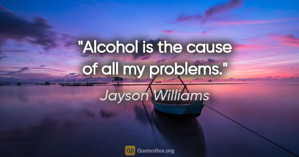 "Jayson Williams quote: ""Alcohol is the cause of all my problems."""