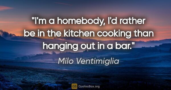 "Milo Ventimiglia quote: ""I'm a homebody, I'd rather be in the kitchen cooking than..."""