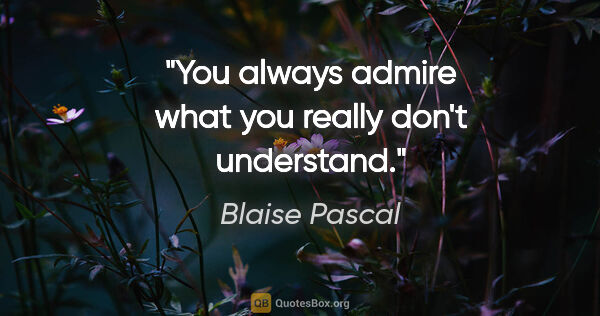 "Blaise Pascal quote: ""You always admire what you really don't understand."""