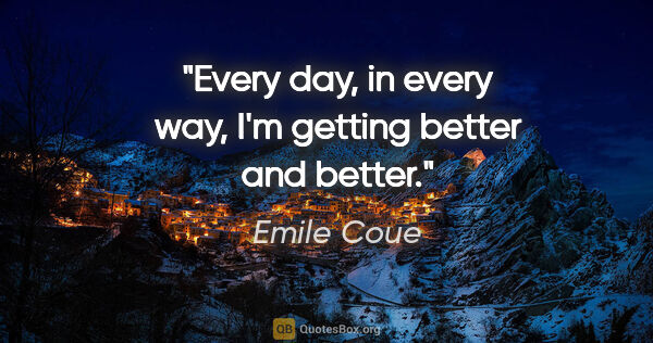 "Emile Coue quote: ""Every day, in every way, I'm getting better and better."""