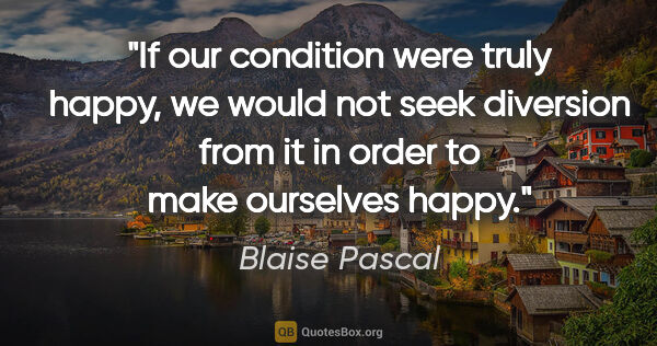 "Blaise Pascal quote: ""If our condition were truly happy, we would not seek diversion..."""