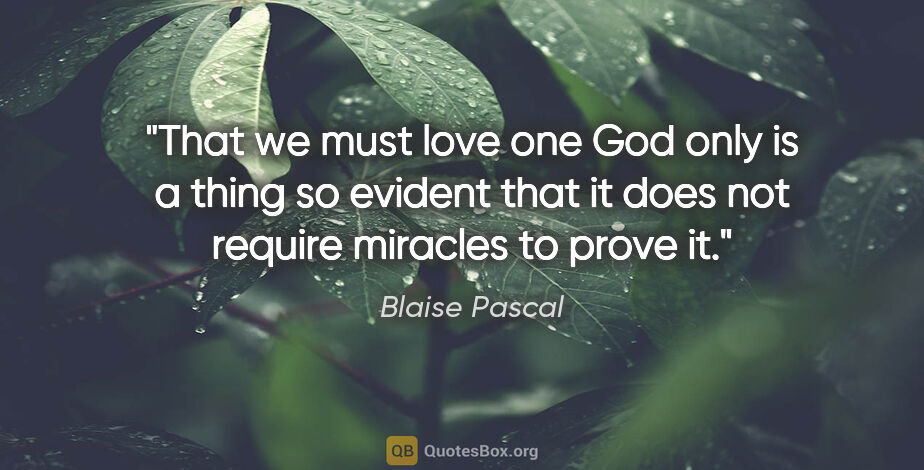 "Blaise Pascal quote: ""That we must love one God only is a thing so evident that it..."""