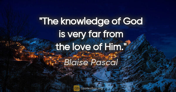 "Blaise Pascal quote: ""The knowledge of God is very far from the love of Him."""