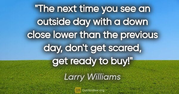 "Larry Williams quote: ""The next time you see an outside day with a down close lower..."""