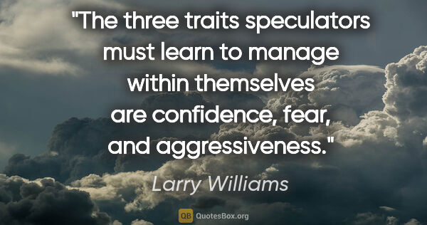 "Larry Williams quote: ""The three traits speculators must learn to manage within..."""
