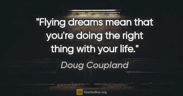 "Doug Coupland quote: ""Flying dreams mean that you're doing the right thing with your..."""