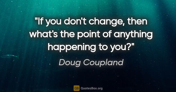"Doug Coupland quote: ""If you don't change, then what's the point of anything..."""