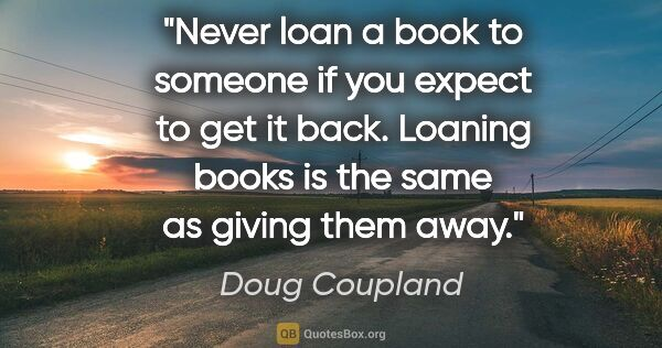 "Doug Coupland quote: ""Never loan a book to someone if you expect to get it back...."""