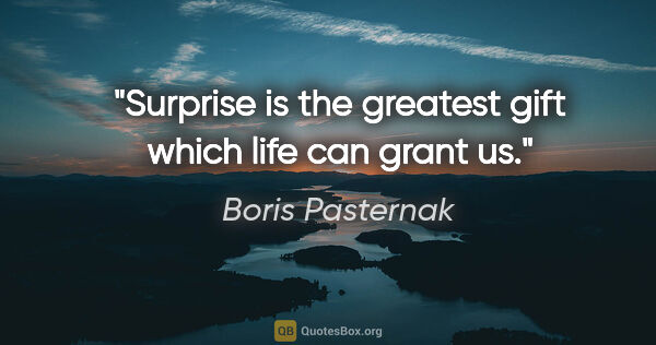 "Boris Pasternak quote: ""Surprise is the greatest gift which life can grant us."""