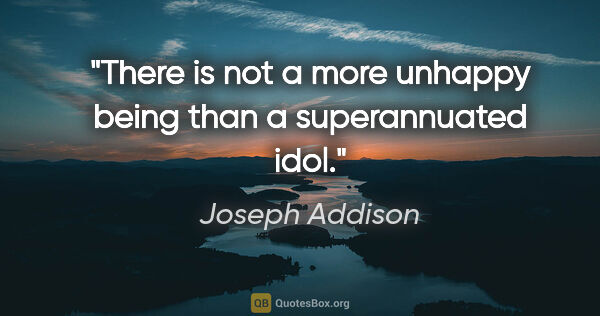 "Joseph Addison quote: ""There is not a more unhappy being than a superannuated idol."""