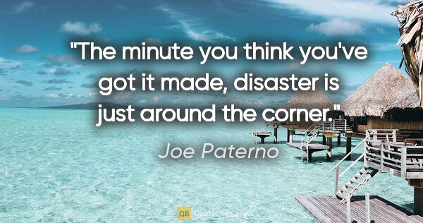 "Joe Paterno quote: ""The minute you think you've got it made, disaster is just..."""