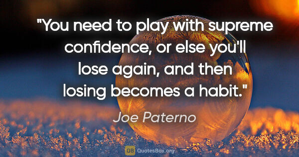 "Joe Paterno quote: ""You need to play with supreme confidence, or else you'll lose..."""