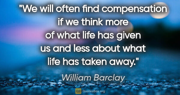 "William Barclay quote: ""We will often find compensation if we think more of what life..."""