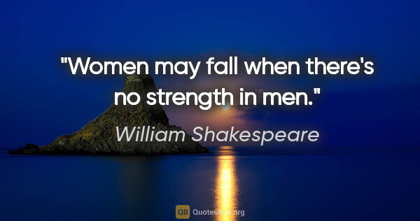 "William Shakespeare quote: ""Women may fall when there's no strength in men."""