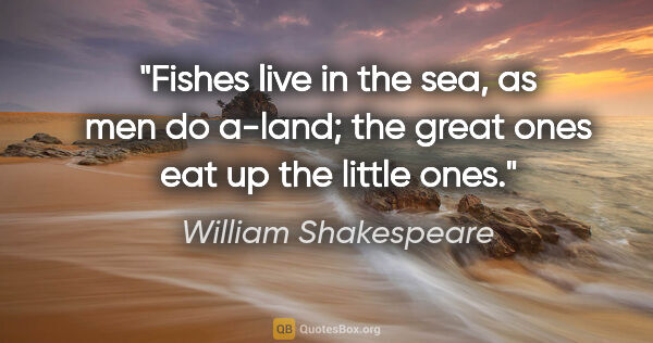 "William Shakespeare quote: ""Fishes live in the sea, as men do a-land; the great ones eat..."""