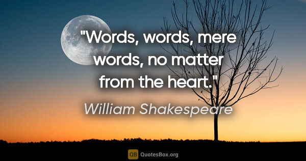 "William Shakespeare quote: ""Words, words, mere words, no matter from the heart."""