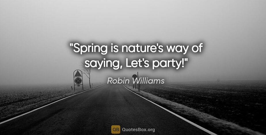 "Robin Williams quote: ""Spring is nature's way of saying, ""Let's party!"""""