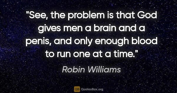 "Robin Williams quote: ""See, the problem is that God gives men a brain and a penis,..."""