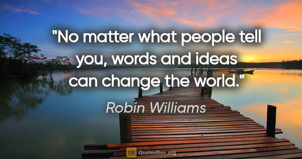 "Robin Williams quote: ""No matter what people tell you, words and ideas can change the..."""