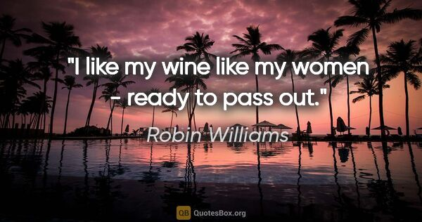 "Robin Williams quote: ""I like my wine like my women - ready to pass out."""